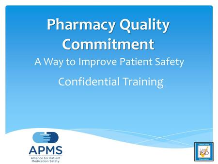 Pharmacy <strong>Quality</strong> Commitment Pharmacy <strong>Quality</strong> Commitment A Way to Improve Patient Safety Confidential Training.
