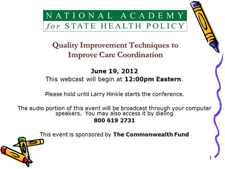 1 Quality Improvement Techniques to Improve Care Coordination June 19, 2012 This webcast will begin at 12:00pm Eastern. Please hold until Larry Hinkle.