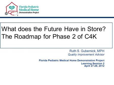 What does the Future Have in Store? The Roadmap for Phase 2 of C4K Ruth S. Gubernick, MPH Quality Improvement Advisor Florida Pediatric Medical Home Demonstration.