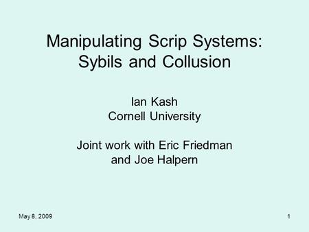 May 8, 20091 Manipulating Scrip Systems: Sybils and Collusion Ian Kash Cornell University Joint work with Eric Friedman and Joe Halpern.