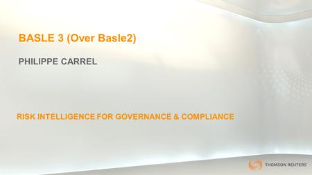 1 BASLE 3 (Over Basle2) PHILIPPE CARREL RISK INTELLIGENCE FOR GOVERNANCE & COMPLIANCE.