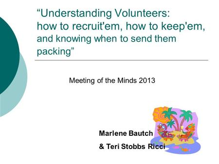 """Understanding Volunteers: how to recruit'em, how to keep'em, and knowing when to send them packing"" Meeting of the Minds 2013 Marlene Bautch & Teri Stobbs."