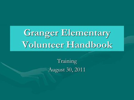 Granger Elementary Volunteer Handbook Training August 30, 2011.