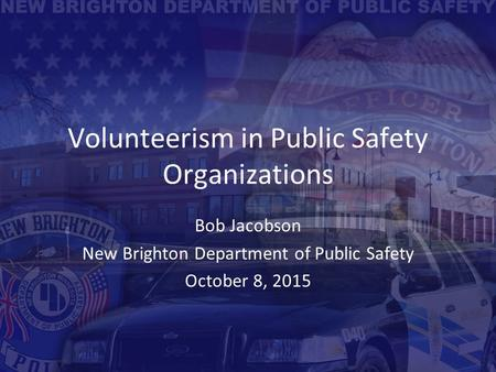 Volunteerism in Public Safety Organizations Bob Jacobson New Brighton Department of Public Safety October 8, 2015.