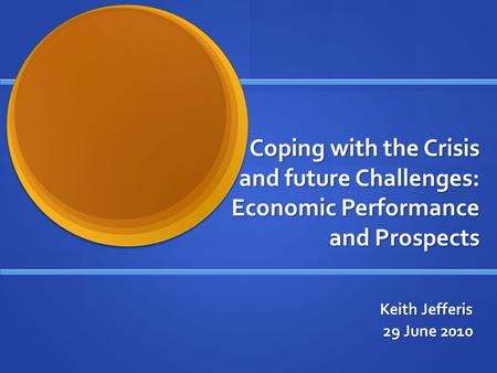 Coping with the Crisis and future Challenges: Economic Performance and Prospects Keith Jefferis 29 June 2010.