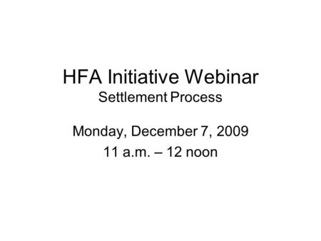HFA Initiative Webinar Settlement Process Monday, December 7, 2009 11 a.m. – 12 noon.