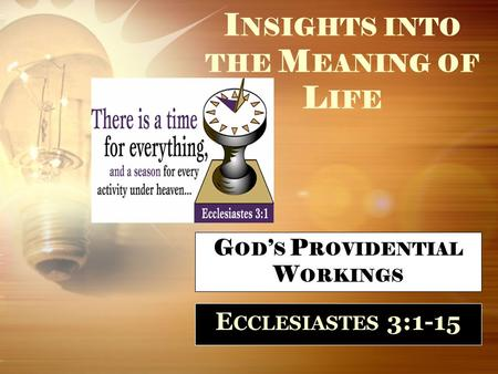 I NSIGHTS INTO THE M EANING OF L IFE E CCLESIASTES 3:1-15 G OD ' S P ROVIDENTIAL W ORKINGS.