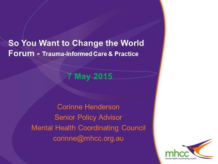 So You Want to Change the World Forum - Trauma-Informed Care & Practice 7 May 2015 Corinne Henderson Senior Policy Advisor Mental Health Coordinating Council.
