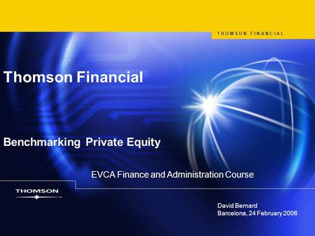 David Bernard Barcelona, 24 February 2006 Thomson Financial Benchmarking Private Equity T H O M S O N F I N A N C I A L EVCA Finance and Administration.