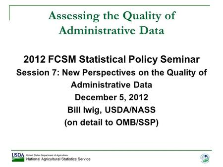 1 Assessing the Quality of Administrative Data 2012 FCSM Statistical Policy Seminar Session 7: New Perspectives on the Quality of Administrative Data December.