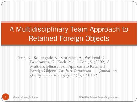 Cima, R., Kollengode, A., Storsveen, A., Weisbrod, C., Deschamps, C., Koch, M.,... Pool, S. (2009). A Multidisciplinary Team Approach to Retained Foreign.