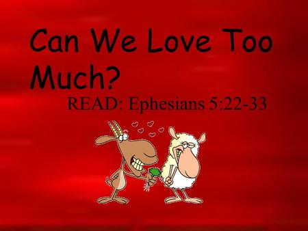 Can We Love Too Much? READ: Ephesians 5:22-33. The apostle Paul suggested that the primary responsibility for fostering love in the marriage is up to.