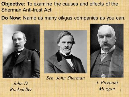 Objective: To examine the causes and effects of the Sherman Anti-trust Act. Do Now: Name as many oil/gas companies as you can. John D. Rockefeller Sen.