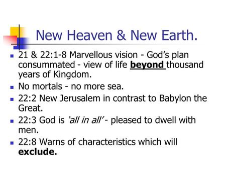 New Heaven & New Earth. 21 & 22:1-8 Marvellous vision - God's plan consummated - view of life beyond thousand years of Kingdom. No mortals - no more sea.