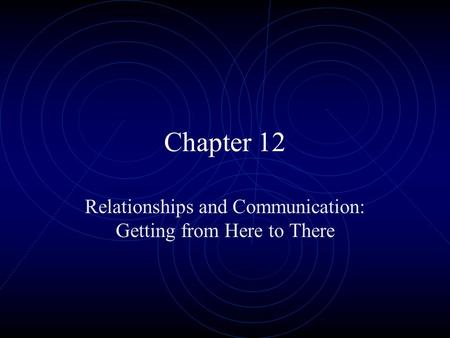 Chapter 12 Relationships and Communication: Getting from Here to There.