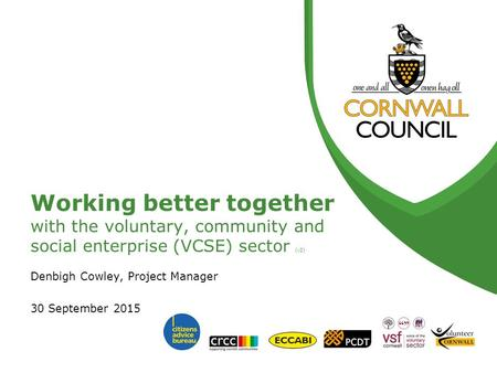 Working better together with the voluntary, community and social enterprise (VCSE) sector (v2) Denbigh Cowley, Project Manager 30 September 2015.