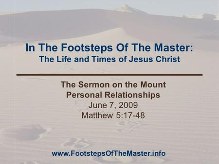 In The Footsteps Of The Master: The Life and Times of Jesus Christ The Sermon on the Mount Personal Relationships June 7, 2009 Matthew 5:17-48 www.FootstepsOfTheMaster.info.
