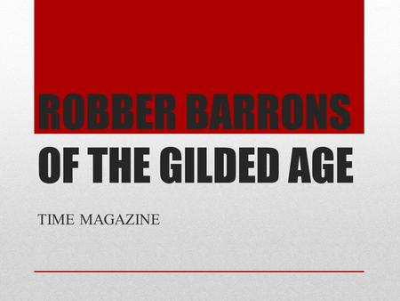 ROBBER BARRONS OF THE GILDED AGE TIME MAGAZINE. Create A Front Cover of your Robber Barron TIME Magazine Format Date the reflects the time of your Robber.