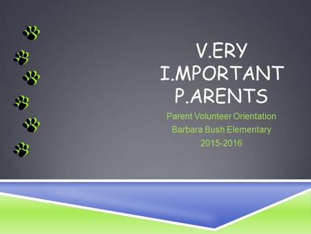 V.ERY I.MPORTANT P.ARENTS Parent Volunteer Orientation Barbara Bush Elementary 2015-2016.