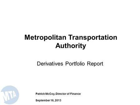 Derivatives Portfolio Report Metropolitan Transportation Authority Patrick McCoy, Director of Finance September 16, 2013.