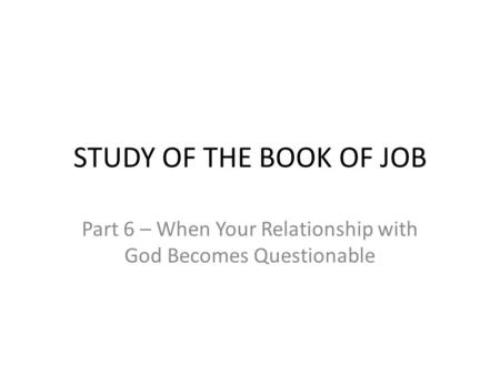 STUDY OF THE BOOK OF JOB Part 6 – When Your Relationship with God Becomes Questionable.