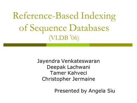 Reference-Based Indexing of Sequence Databases (VLDB ' 06) Jayendra Venkateswaran Deepak Lachwani Tamer Kahveci Christopher Jermaine Presented by Angela.