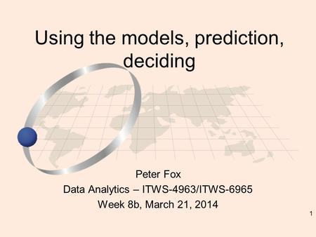 1 Peter Fox Data Analytics – ITWS-4963/ITWS-6965 Week 8b, March 21, 2014 Using the models, prediction, deciding.