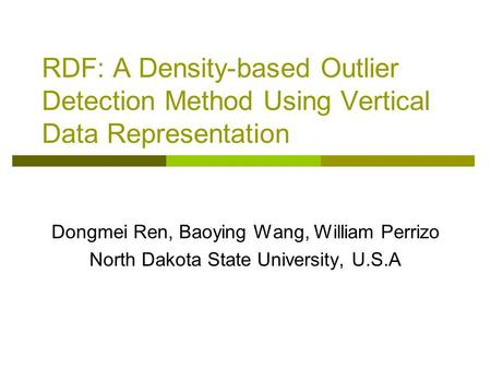 RDF: A Density-based Outlier Detection Method Using Vertical Data Representation Dongmei Ren, Baoying Wang, William Perrizo North Dakota State University,