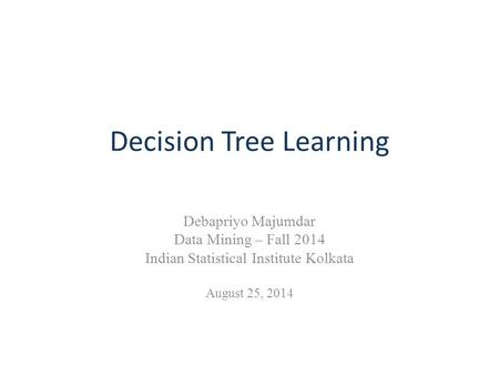 Decision Tree Learning Debapriyo Majumdar Data Mining – Fall 2014 Indian Statistical Institute Kolkata August 25, 2014.