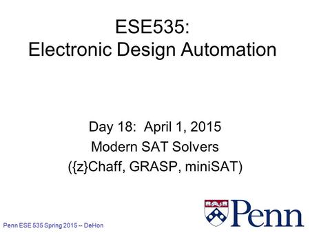Penn ESE 535 Spring 2015 -- DeHon 1 ESE535: Electronic Design Automation Day 18: April 1, 2015 Modern SAT Solvers ({z}Chaff, GRASP, miniSAT)