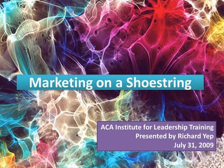Marketing on a Shoestring ACA Institute for Leadership Training Presented by Richard Yep July 31, 2009.