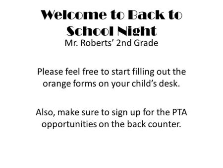 Welcome to Back to School Night Mr. Roberts' 2nd Grade Please feel free to start filling out the orange forms on your child's desk. Also, make sure to.