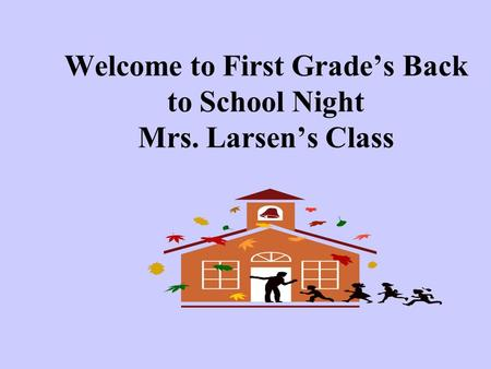 Welcome to First Grade's Back to School Night Mrs. Larsen's Class.