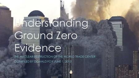Understanding Ground Zero Evidence THE NUCLEAR DESTRUCTION OF THE WORLD TRADE <strong>CENTER</strong> COMPILED BY DONALD FOX JUNE 1, 2013.
