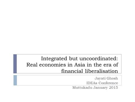 Integrated but uncoordinated: Real economies in Asia in the era of financial liberalisation Jayati Ghosh IDEAs Conference Muttukadu January 2015.