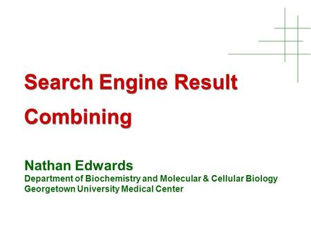 Search Engine Result Combining Nathan Edwards Department of Biochemistry and Molecular & Cellular Biology Georgetown University Medical Center.