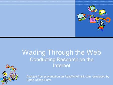 Wading Through the Web Conducting Research on the Internet Adapted from presentation on ReadWriteThink.com, developed by Sarah Dennis-Shaw.