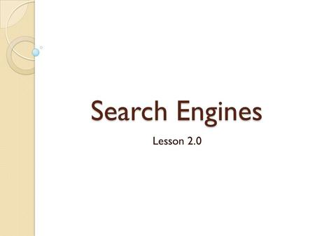 Search Engines Lesson 2.0. Types of Search Engines Keyword Search ◦ Uses keywords to perform search Multimedia Search Engines ◦ Used to find graphics,