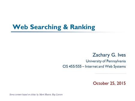 Web Searching & Ranking Zachary G. Ives University of Pennsylvania CIS 455/555 – Internet and Web Systems October 25, 2015 Some content based on slides.