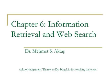 Chapter 6: Information Retrieval and Web Search Dr. Mehmet S. Aktaş Acknowledgement: Thanks to Dr. Bing Liu for teaching materials.