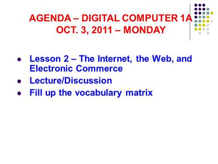 Lesson 2 – The Internet, the Web, and Electronic Commerce Lecture/Discussion Fill up the vocabulary matrix AGENDA – DIGITAL COMPUTER 1A OCT. 3, 2011 –