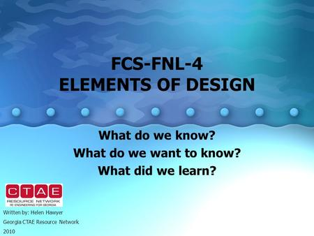 FCS-FNL-4 ELEMENTS OF DESIGN What do we know? What do we want to know? What did we learn? Written by: Helen Hawyer Georgia CTAE Resource Network 2010.