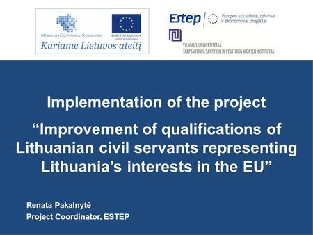 "Implementation of the project ""Improvement of qualifications of Lithuanian civil servants representing Lithuania's interests in the EU"" Renata Pakalnytė."