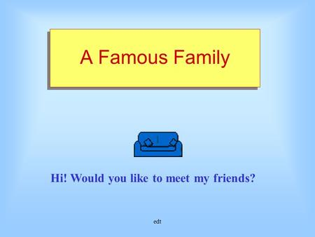 edt A Famous Family Hi! Would you like to meet my friends?