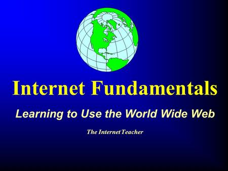 Internet Fundamentals Learning to Use the World Wide Web The Internet Teacher.