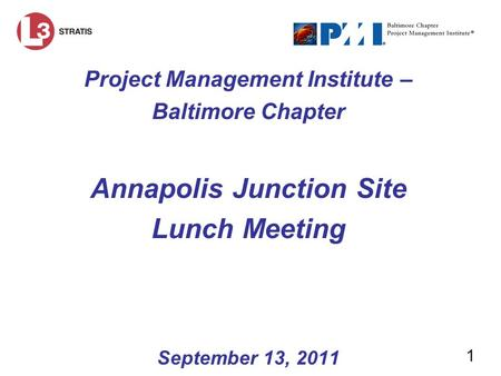 1 Project Management Institute – Baltimore Chapter Annapolis Junction Site Lunch Meeting September 13, 2011.