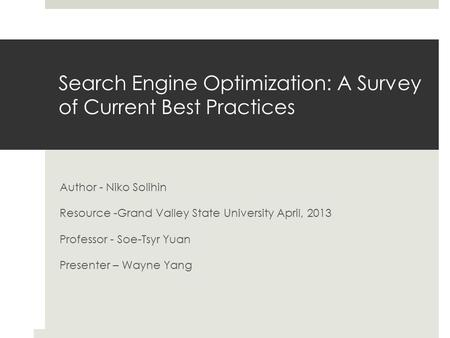 Search Engine Optimization: A Survey of Current Best Practices Author - Niko Solihin Resource -Grand Valley State University April, 2013 Professor - Soe-Tsyr.