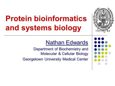 Protein bioinformatics and systems biology Nathan Edwards Department of Biochemistry and Molecular & Cellular Biology Georgetown University Medical Center.