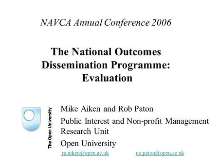 NAVCA Annual Conference 2006 The National Outcomes Dissemination Programme: Evaluation Mike Aiken and Rob Paton Public Interest and Non-profit Management.
