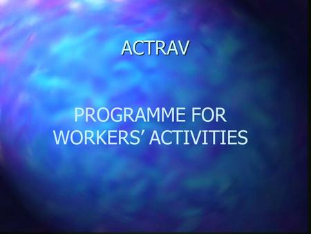 ACTRAV ACTRAV PROGRAMME FOR WORKERS' ACTIVITIES ACTRAV Overall (long-term) objectives of technical cooperation: To promote democratic and free trade.